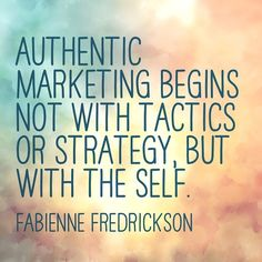 Authentic marketing begins not with tactics or strategy, but with the self. - Fabienne Fredrickson quote