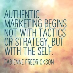 """Authentic marketing begins not with tactics or strategy, but with the self"" - Fabienne Fredrickson"